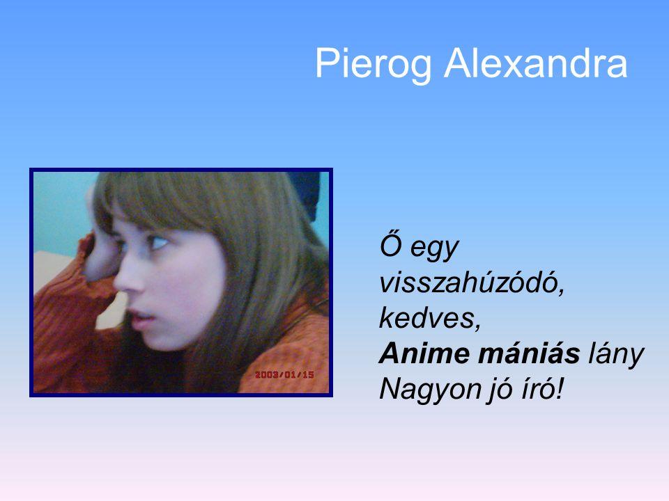 Pierog Alexandra Ő egy visszahúzódó, kedves, Anime mániás lány Nagyon jó író!
