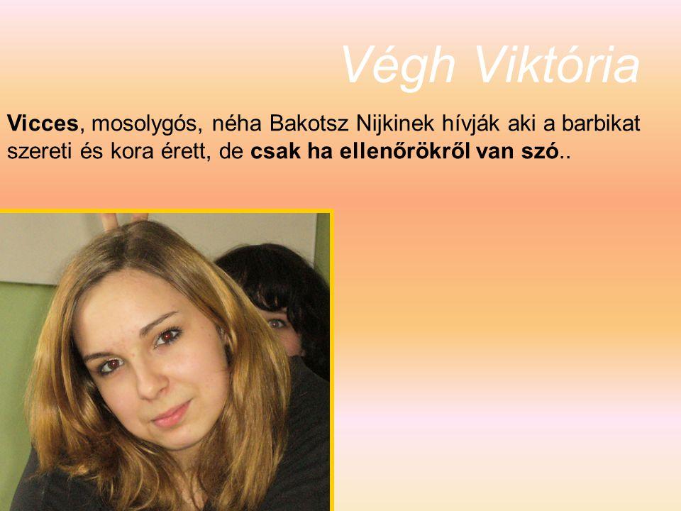 Végh Viktória Vicces, mosolygós, néha Bakotsz Nijkinek hívják aki a barbikat szereti és kora érett, de csak ha ellenőrökről van szó..