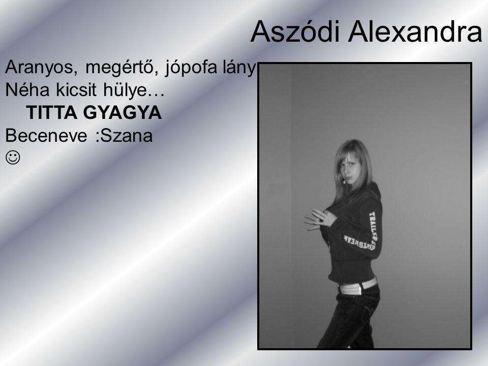 Aszódi Alexandra Aranyos, megértő, jópofa lány Néha kicsit hülye… TITTA GYAGYA Beceneve :Szana 