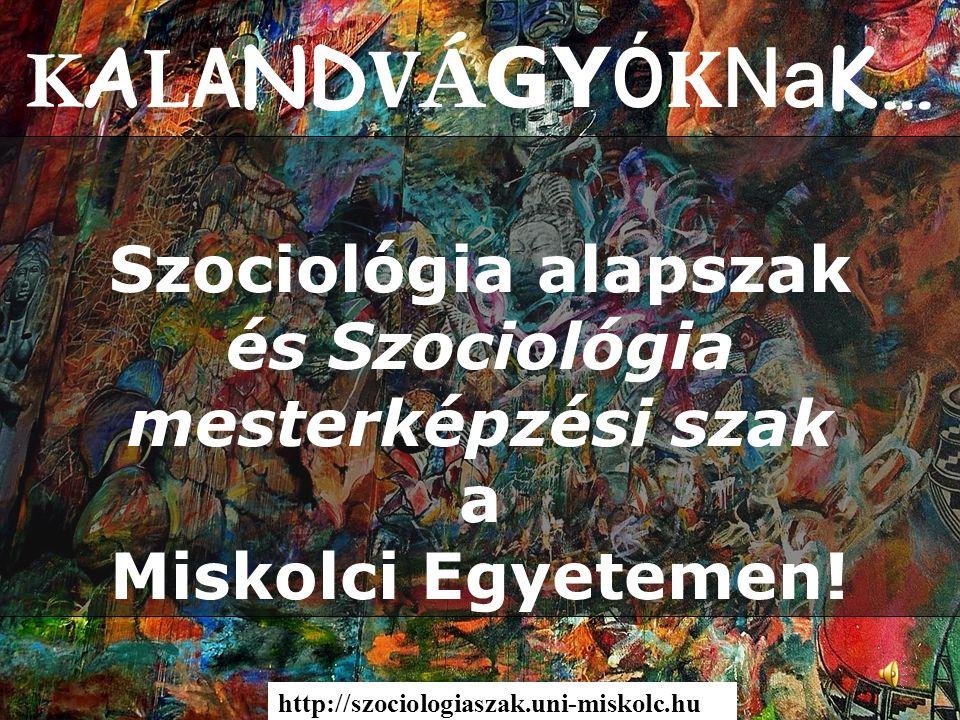 K A L A ND V Á GY Ó K Na K… Szociológia alapszak és Szociológia mesterképzési szak a Miskolci Egyetemen! http://szociologiaszak.uni-miskolc.hu
