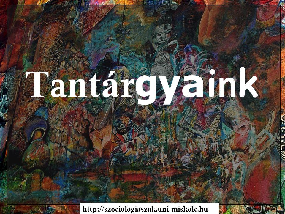 T a ntá r gy a i n k http://szociologiaszak.uni-miskolc.hu