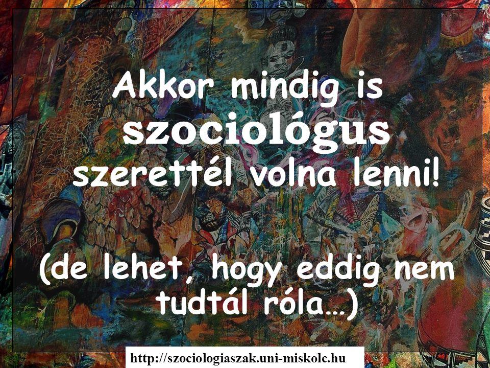 Akkor mindig is szociológus szerettél volna lenni! (de lehet, hogy eddig nem tudtál róla…) http://szociologiaszak.uni-miskolc.hu