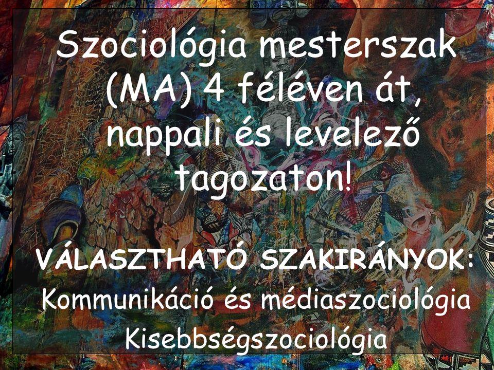 Szociológia mesterszak (MA) 4 féléven át, nappali és levelező tagozaton! VÁLASZTHATÓ SZAKIRÁNYOK: Kommunikáció és médiaszociológia Kisebbségszociológi