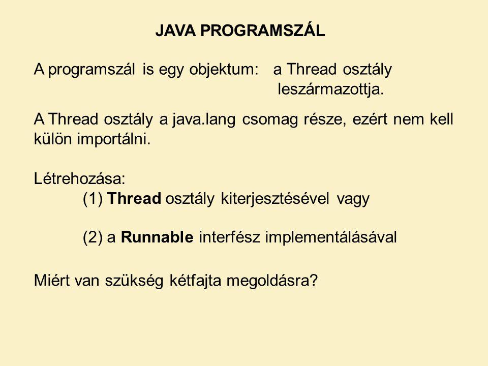 JAVA PROGRAMSZÁL A programszál is egy objektum: a Thread osztály leszármazottja. A Thread osztály a java.lang csomag része, ezért nem kell külön impor