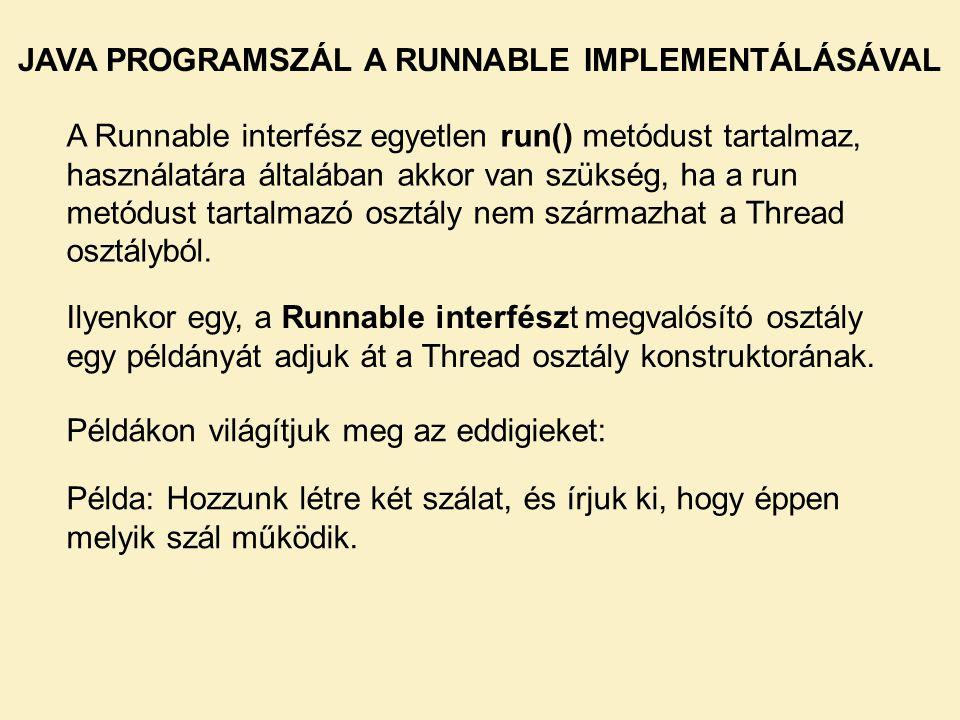 JAVA PROGRAMSZÁL A RUNNABLE IMPLEMENTÁLÁSÁVAL A Runnable interfész egyetlen run() metódust tartalmaz, használatára általában akkor van szükség, ha a r