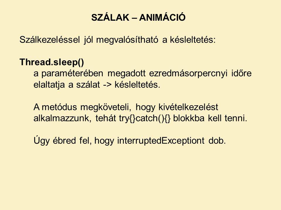 SZÁLAK – ANIMÁCIÓ Szálkezeléssel jól megvalósítható a késleltetés: Thread.sleep() a paraméterében megadott ezredmásorpercnyi időre elaltatja a szálat