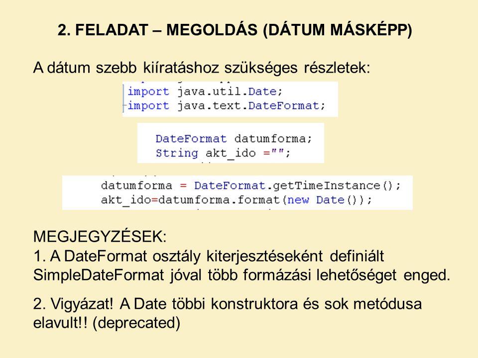 2. FELADAT – MEGOLDÁS (DÁTUM MÁSKÉPP) A dátum szebb kiíratáshoz szükséges részletek: MEGJEGYZÉSEK: 1. A DateFormat osztály kiterjesztéseként definiált