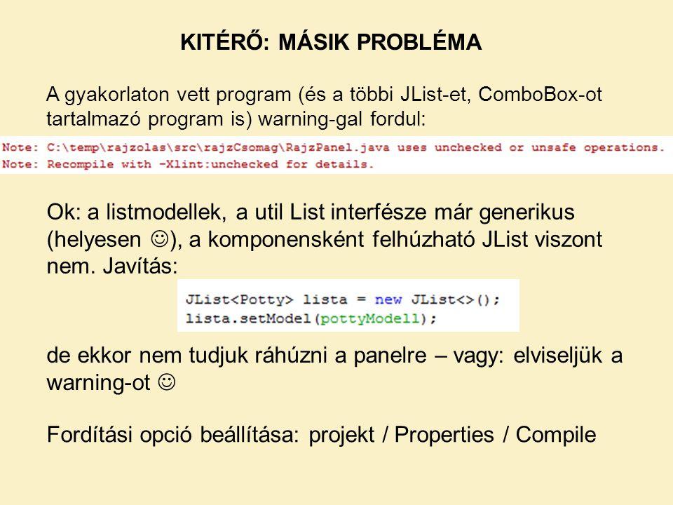 KITÉRŐ: MÁSIK PROBLÉMA Ok: a listmodellek, a util List interfésze már generikus (helyesen  ), a komponensként felhúzható JList viszont nem. Javítás: