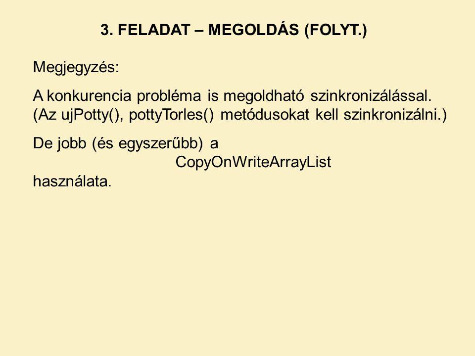 3. FELADAT – MEGOLDÁS (FOLYT.) Megjegyzés: A konkurencia probléma is megoldható szinkronizálással. (Az ujPotty(), pottyTorles() metódusokat kell szink