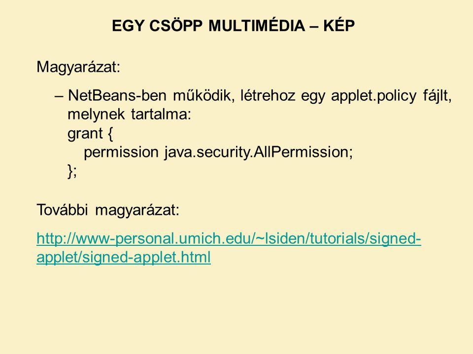 Magyarázat: – NetBeans-ben működik, létrehoz egy applet.policy fájlt, melynek tartalma: grant { permission java.security.AllPermission; }; További mag