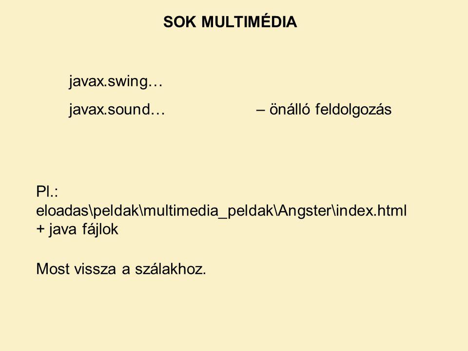 SOK MULTIMÉDIA javax.swing… javax.sound…– önálló feldolgozás Pl.: eloadas\peldak\multimedia_peldak\Angster\index.html + java fájlok Most vissza a szál