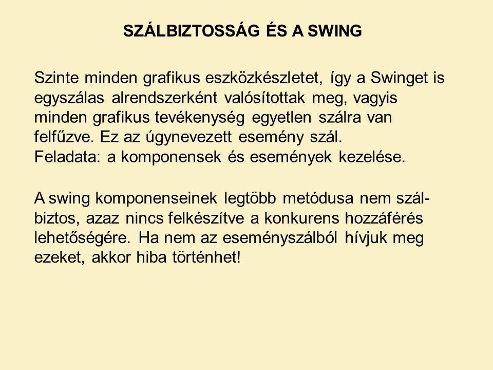 SZÁLBIZTOSSÁG ÉS A SWING Szinte minden grafikus eszközkészletet, így a Swinget is egyszálas alrendszerként valósítottak meg, vagyis minden grafikus te