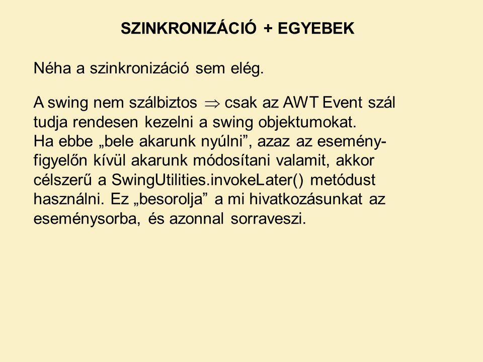 SZINKRONIZÁCIÓ + EGYEBEK Néha a szinkronizáció sem elég. A swing nem szálbiztos  csak az AWT Event szál tudja rendesen kezelni a swing objektumokat.