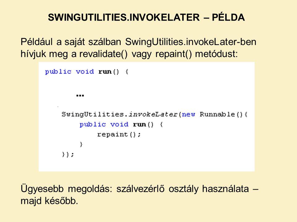 SWINGUTILITIES.INVOKELATER – PÉLDA Például a saját szálban SwingUtilities.invokeLater-ben hívjuk meg a revalidate() vagy repaint() metódust: Ügyesebb