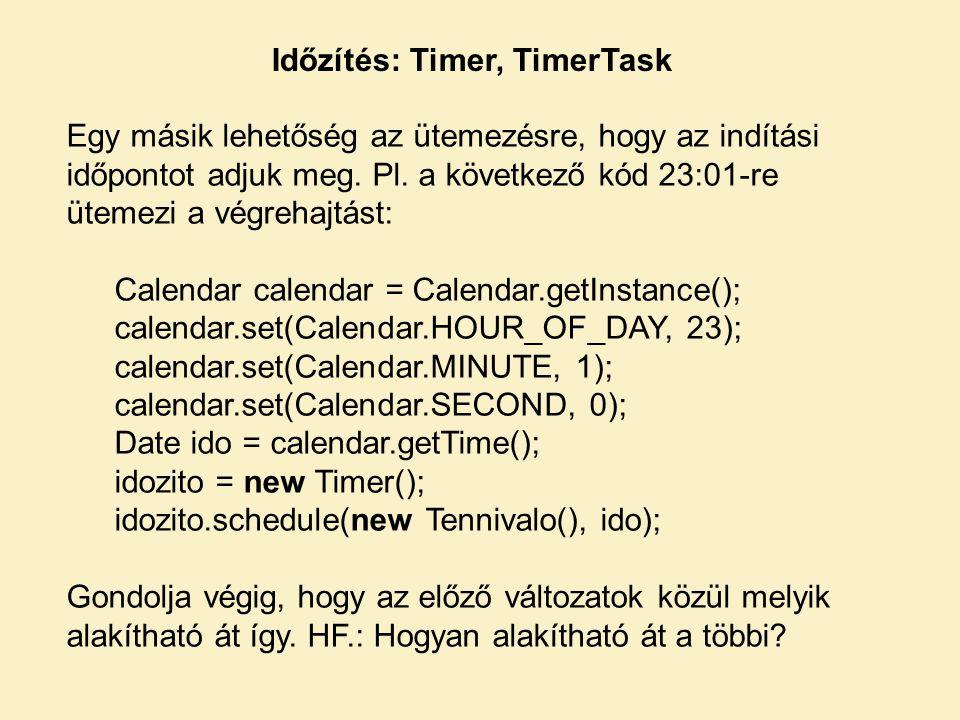 Időzítés: Timer, TimerTask Egy másik lehetőség az ütemezésre, hogy az indítási időpontot adjuk meg. Pl. a következő kód 23:01-re ütemezi a végrehajtás