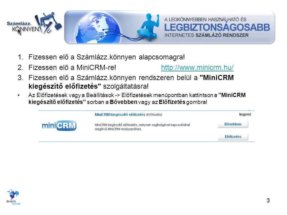 1.Fizessen elő a Számlázz.könnyen alapcsomagra! 2.Fizessen elő a MiniCRM-re!http://www.minicrm.hu/http://www.minicrm.hu/ 3.Fizessen elő a Számlázz.kön