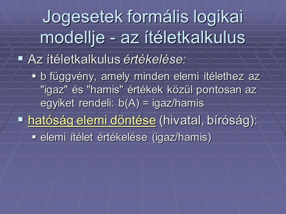  Az ítéletkalkulus értékelése:  b függvény, amely minden elemi ítélethez az igaz és hamis értékek közül pontosan az egyiket rendeli: b(A) = igaz/hamis  hatóság elemi döntése (hivatal, bíróság):  elemi ítélet értékelése (igaz/hamis) Jogesetek formális logikai modellje - az ítéletkalkulus