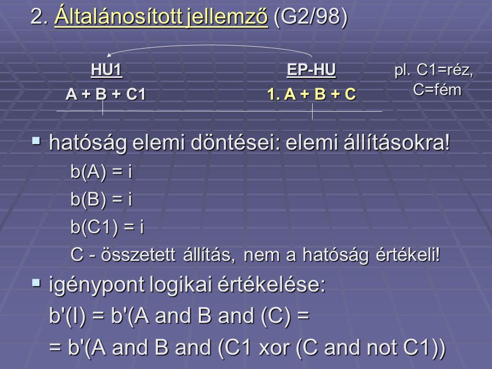 2. Általánosított jellemző (G2/98)  hatóság elemi döntései: elemi állításokra! b(A) = i b(B) = i b(C1) = i C - összetett állítás, nem a hatóság érték