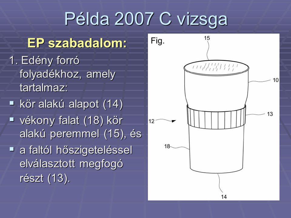 Példa 2007 C vizsga EP szabadalom: 1. Edény forró folyadékhoz, amely tartalmaz:  kör alakú alapot (14)  vékony falat (18) kör alakú peremmel (15), é
