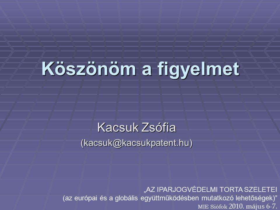 """Köszönöm a figyelmet Kacsuk Zsófia (kacsuk@kacsukpatent.hu) """"AZ IPARJOGVÉDELMI TORTA SZELETEI (az európai és a globális együttműködésben mutatkozó lehetőségek) MIE Siófok 2010."""