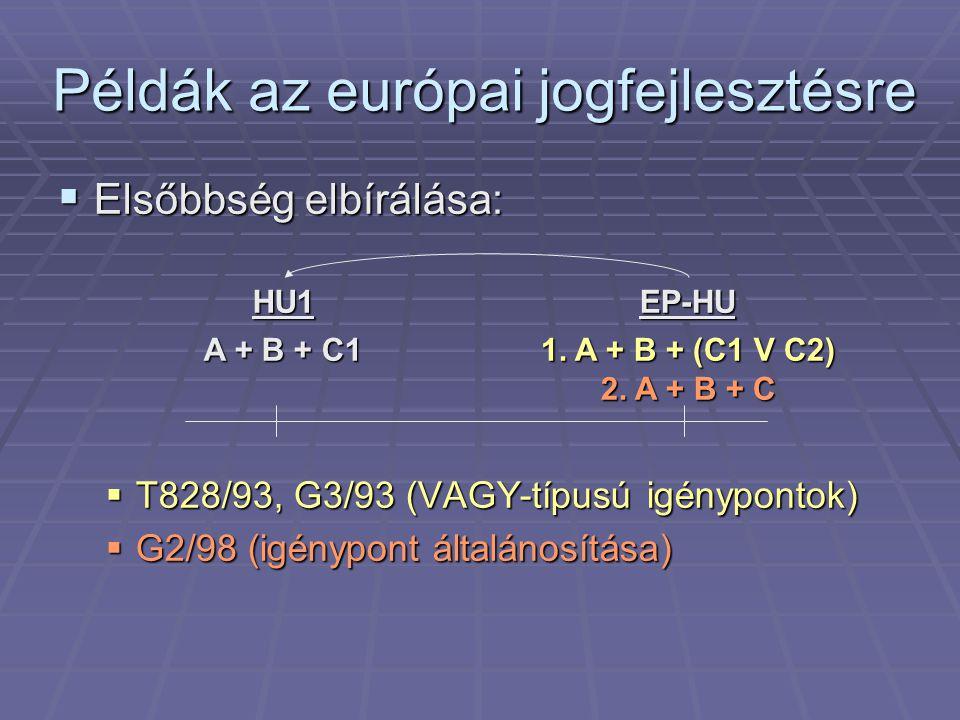 Példák az európai jogfejlesztésre  Elsőbbség elbírálása:  T828/93, G3/93 (VAGY-típusú igénypontok)  G2/98 (igénypont általánosítása) EP-HU 1. A + B
