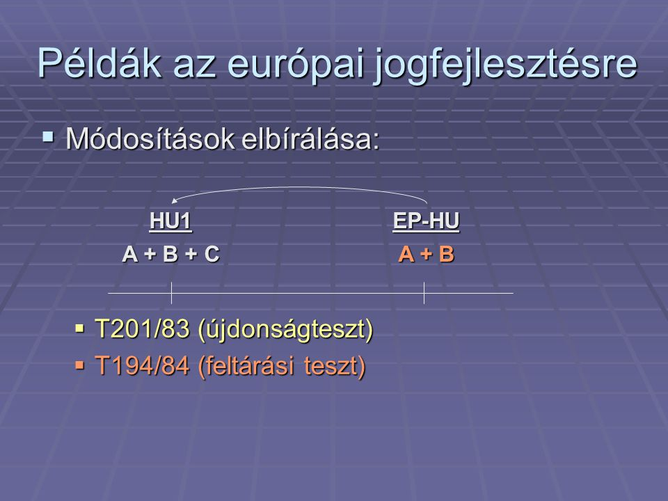  Módosítások elbírálása:  T201/83 (újdonságteszt)  T194/84 (feltárási teszt) Példák az európai jogfejlesztésre EP-HU A + B HU1 A + B + C