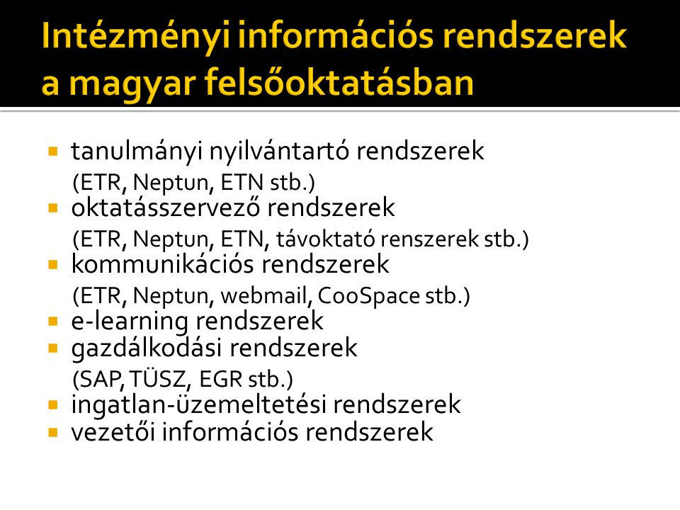  tanulmányi nyilvántartó rendszerek (ETR, Neptun, ETN stb.)  oktatásszervező rendszerek (ETR, Neptun, ETN, távoktató renszerek stb.)  kommunikációs rendszerek (ETR, Neptun, webmail, CooSpace stb.)  e-learning rendszerek  gazdálkodási rendszerek (SAP, TÜSZ, EGR stb.)  ingatlan-üzemeltetési rendszerek  vezetői információs rendszerek