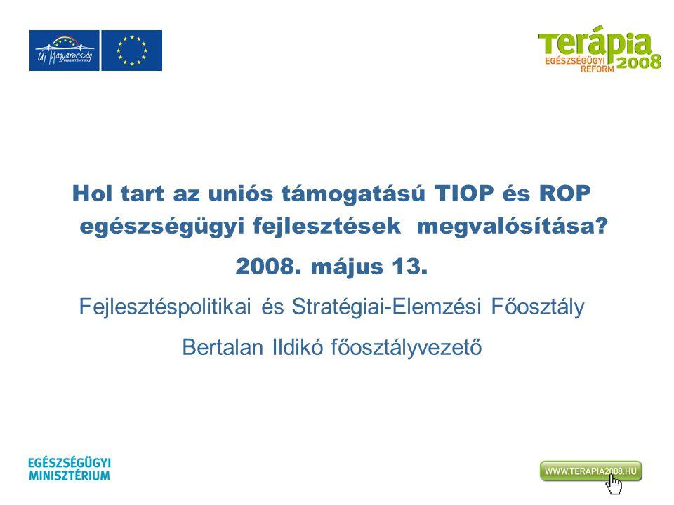 Hol tart az uniós támogatású TIOP és ROP egészségügyi fejlesztések megvalósítása? 2008. május 13. Fejlesztéspolitikai és Stratégiai-Elemzési Főosztály