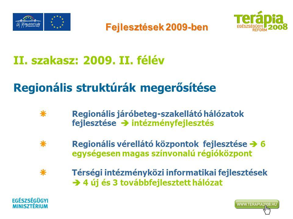 Fejlesztések 2009-ben II. szakasz: 2009. II. félév Regionális struktúrák megerősítése  Regionális járóbeteg-szakellátó hálózatok fejlesztése  intézm