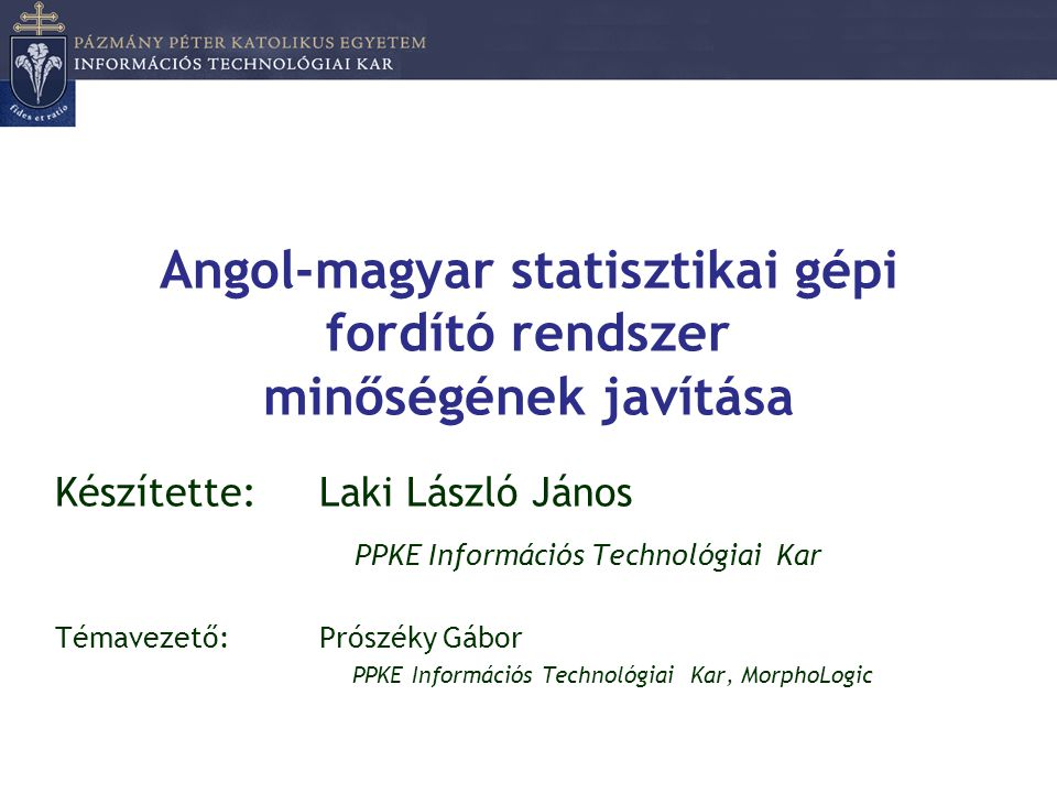 Angol-magyar statisztikai gépi fordító rendszer minőségének javítása Készítette: Laki László János PPKE Információs Technológiai Kar Témavezető: Prósz