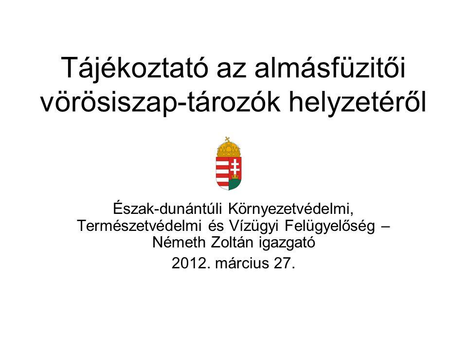 Tájékoztató az almásfüzitői vörösiszap-tározók helyzetéről Észak-dunántúli Környezetvédelmi, Természetvédelmi és Vízügyi Felügyelőség – Németh Zoltán igazgató 2012.