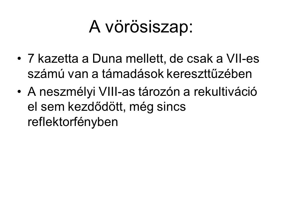 A vörösiszap: •7 kazetta a Duna mellett, de csak a VII-es számú van a támadások kereszttűzében •A neszmélyi VIII-as tározón a rekultiváció el sem kezdődött, még sincs reflektorfényben