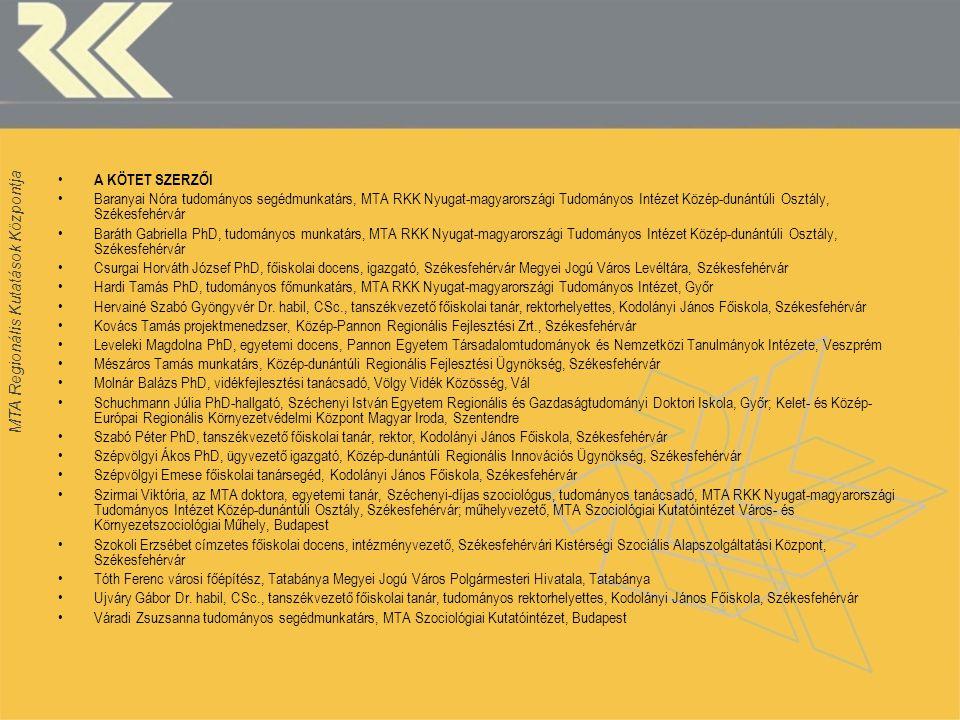 MTA Regionális Kutatások Központja • A KÖTET SZERZŐI •Baranyai Nóra tudományos segédmunkatárs, MTA RKK Nyugat-magyarországi Tudományos Intézet Közép-d
