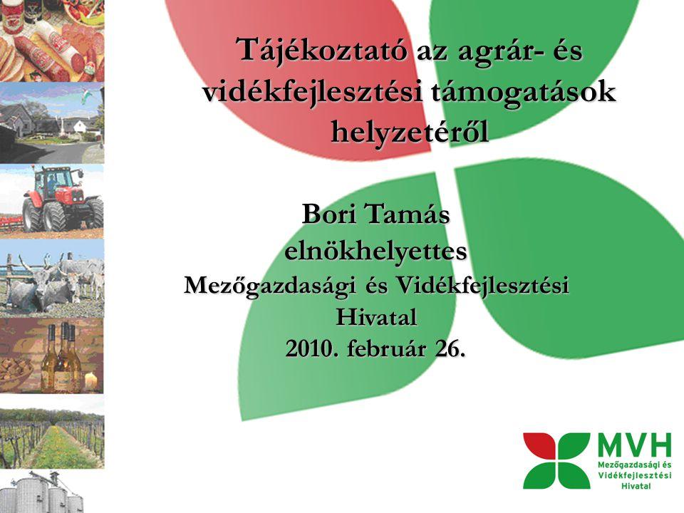 Tájékoztató az agrár- és vidékfejlesztési támogatások helyzetéről Bori Tamás elnökhelyettes Mezőgazdasági és Vidékfejlesztési Hivatal 2010.