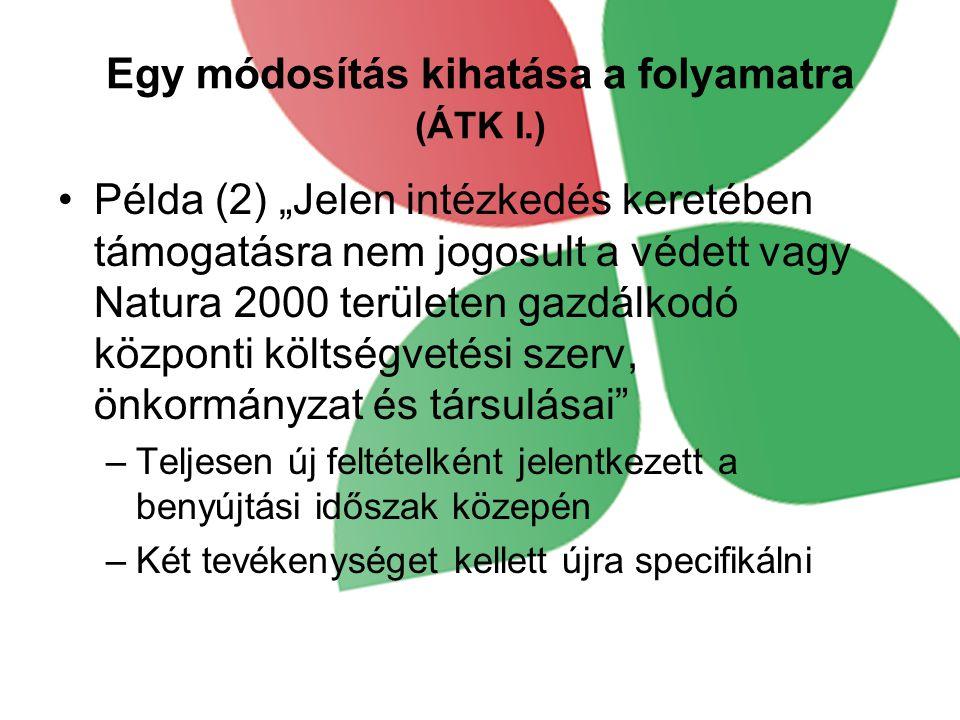 """Egy módosítás kihatása a folyamatra (ÁTK I.) •Példa (2) """"Jelen intézkedés keretében támogatásra nem jogosult a védett vagy Natura 2000 területen gazdálkodó központi költségvetési szerv, önkormányzat és társulásai –Teljesen új feltételként jelentkezett a benyújtási időszak közepén –Két tevékenységet kellett újra specifikálni"""