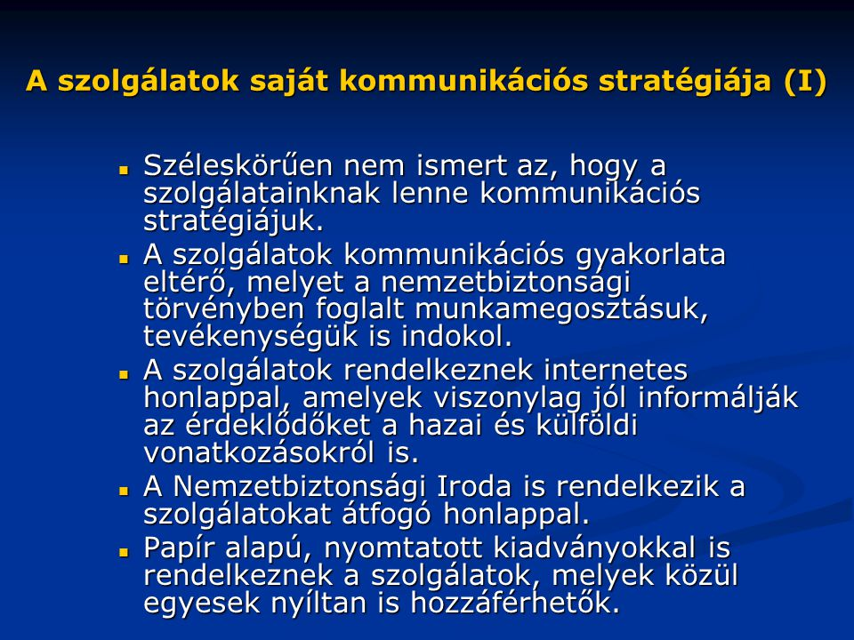 A szolgálatok saját kommunikációs stratégiája (I)  Széleskörűen nem ismert az, hogy a szolgálatainknak lenne kommunikációs stratégiájuk.  A szolgála