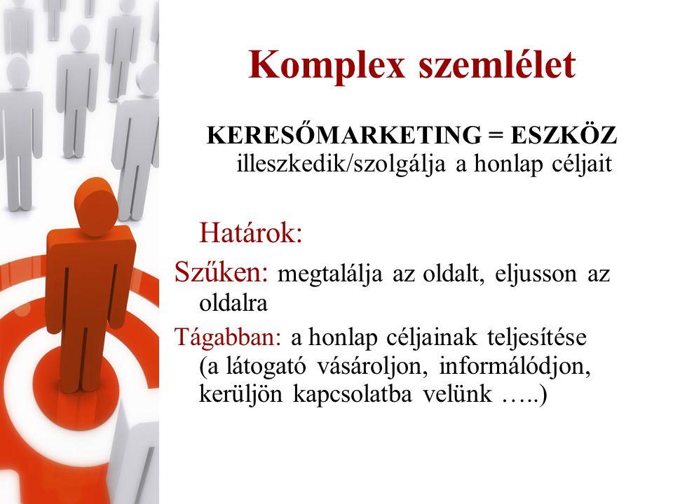 Komplex szemlélet KERESŐMARKETING = ESZKÖZ illeszkedik/szolgálja a honlap céljait Határok: Szűken: megtalálja az oldalt, eljusson az oldalra Tágabban: a honlap céljainak teljesítése (a látogató vásároljon, informálódjon, kerüljön kapcsolatba velünk …..)