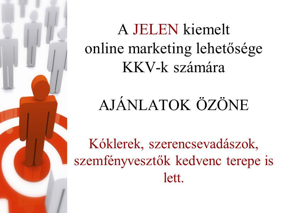 A JELEN kiemelt online marketing lehetősége KKV-k számára AJÁNLATOK ÖZÖNE Kóklerek, szerencsevadászok, szemfényvesztők kedvenc terepe is lett.