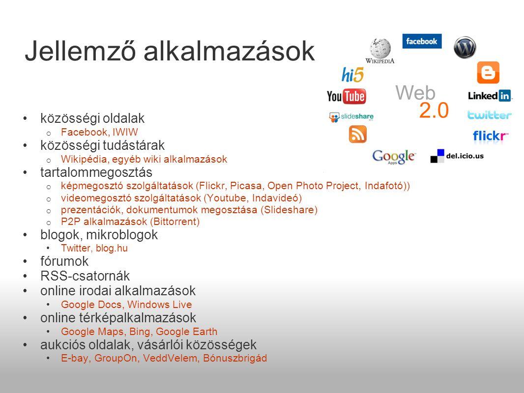 Jellemző alkalmazások •közösségi oldalak o Facebook, IWIW •közösségi tudástárak o Wikipédia, egyéb wiki alkalmazások •tartalommegosztás o képmegosztó szolgáltatások (Flickr, Picasa, Open Photo Project, Indafotó)) o videomegosztó szolgáltatások (Youtube, Indavideó) o prezentációk, dokumentumok megosztása (Slideshare) o P2P alkalmazások (Bittorrent) •blogok, mikroblogok •Twitter, blog.hu •fórumok •RSS-csatornák •online irodai alkalmazások •Google Docs, Windows Live •online térképalkalmazások •Google Maps, Bing, Google Earth •aukciós oldalak, vásárlói közösségek •E-bay, GroupOn, VeddVelem, Bónuszbrigád
