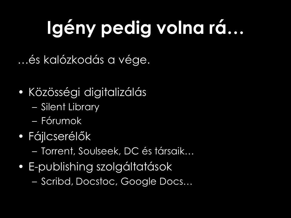 Igény pedig volna rá… …és kalózkodás a vége. •Közösségi digitalizálás –Silent Library –Fórumok •Fájlcserélők –Torrent, Soulseek, DC és társaik… •E-pub