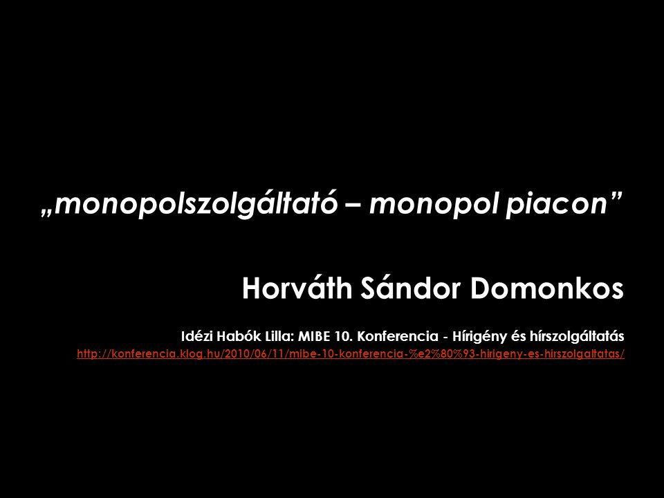 """""""monopolszolgáltató – monopol piacon"""" Horváth Sándor Domonkos Idézi Habók Lilla: MIBE 10. Konferencia - Hírigény és hírszolgáltatás http://konferencia"""