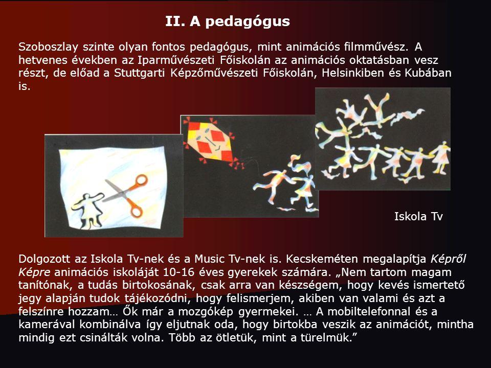 II. A pedagógus Szoboszlay szinte olyan fontos pedagógus, mint animációs filmművész. A hetvenes években az Iparművészeti Főiskolán az animációs oktatá