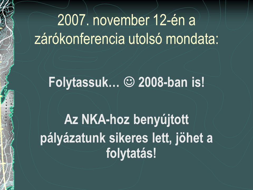 2007. november 12-én a zárókonferencia utolsó mondata: Folytassuk…  2008-ban is.
