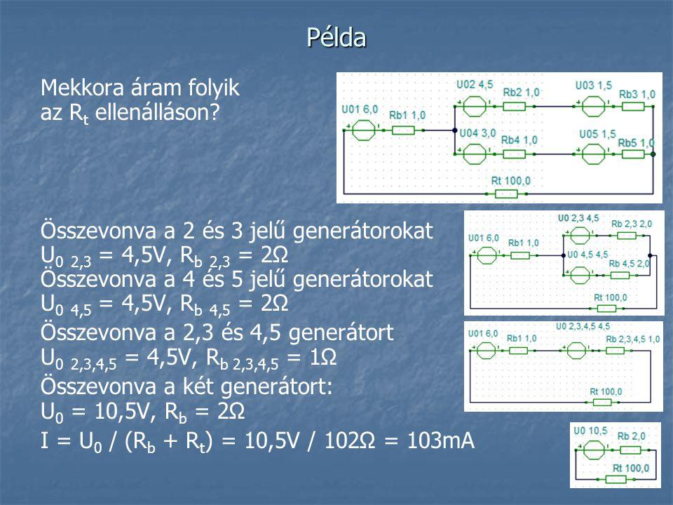 Példa Mekkora áram folyik az R t ellenálláson? Összevonva a 2 és 3 jelű generátorokat U 0 2,3 = 4,5V, R b 2,3 = 2Ω Összevonva a 4 és 5 jelű generátoro