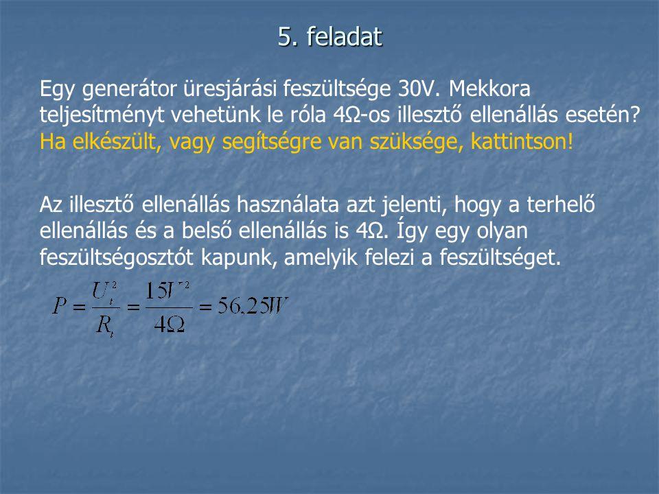 5. feladat Egy generátor üresjárási feszültsége 30V. Mekkora teljesítményt vehetünk le róla 4Ω-os illesztő ellenállás esetén? Ha elkészült, vagy segít