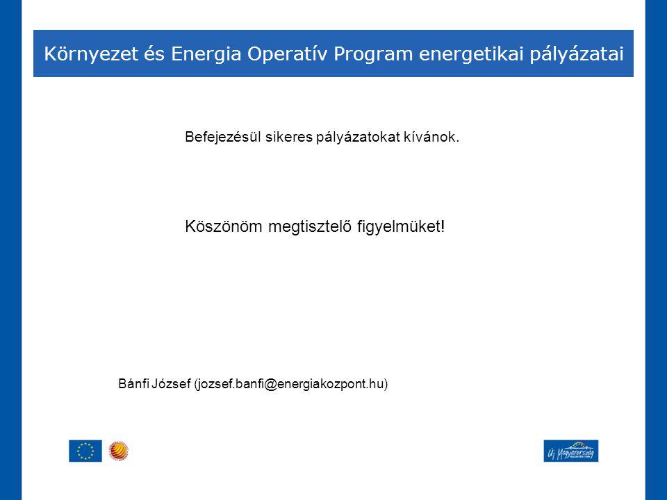 Környezet és Energia Operatív Program energetikai pályázatai Befejezésül sikeres pályázatokat kívánok. Köszönöm megtisztelő figyelmüket! Bánfi József