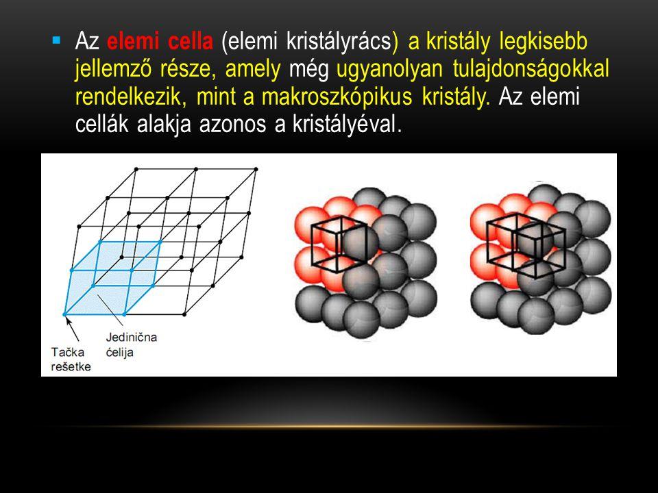  Az elemi cella (elemi kristályrács) a kristály legkisebb jellemző része, amely még ugyanolyan tulajdonságokkal rendelkezik, mint a makroszkópikus kristály.