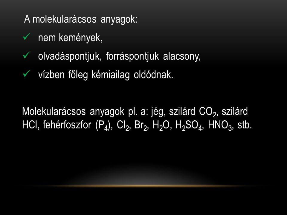 A molekularácsos anyagok:  nem kemények,  olvadáspontjuk, forráspontjuk alacsony,  vízben főleg kémiailag oldódnak.