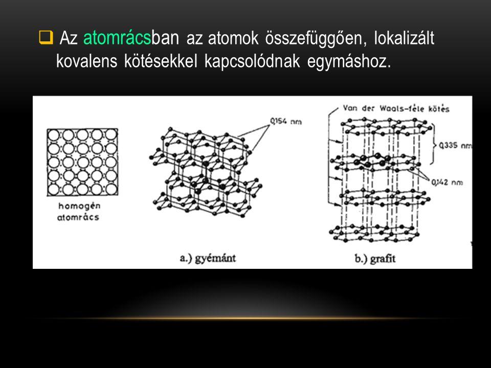  Az atomrácsban az atomok összefüggően, lokalizált kovalens kötésekkel kapcsolódnak egymáshoz.