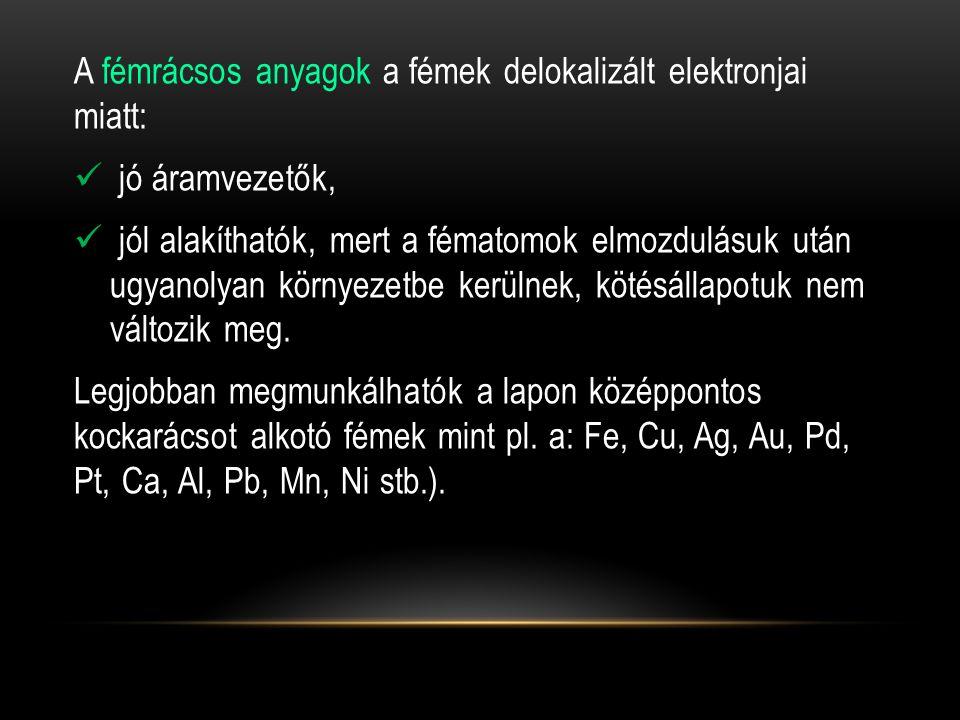 A fémrácsos anyagok a fémek delokalizált elektronjai miatt:  jó áramvezetők,  jól alakíthatók, mert a fématomok elmozdulásuk után ugyanolyan környezetbe kerülnek, kötésállapotuk nem változik meg.